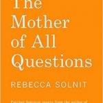 "Ruminations on the Essay, ""The Mother of All Questions"" by Rebecca Solnit"