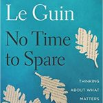 No Time to Spare: Thinking About What Matters, by Ursula Le Guin