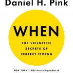 When: The Scientific Secrets of Perfect Timing, by Daniel H. Pink